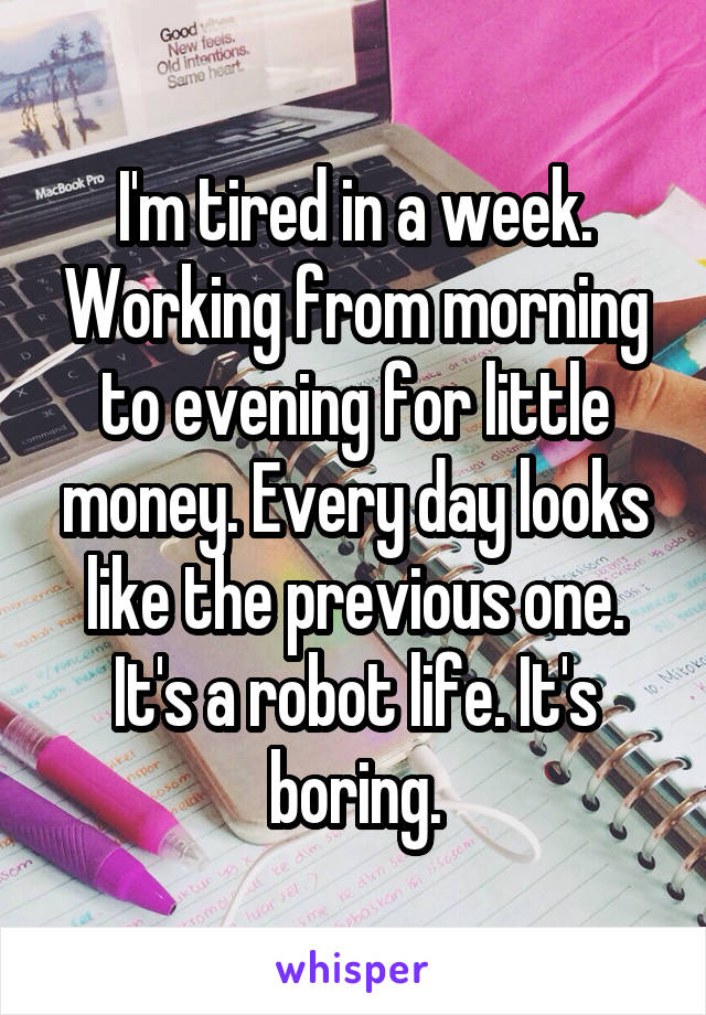 I'm tired in a week. Working from morning to evening for little money. Every day looks like the previous one. It's a robot life. It's boring.