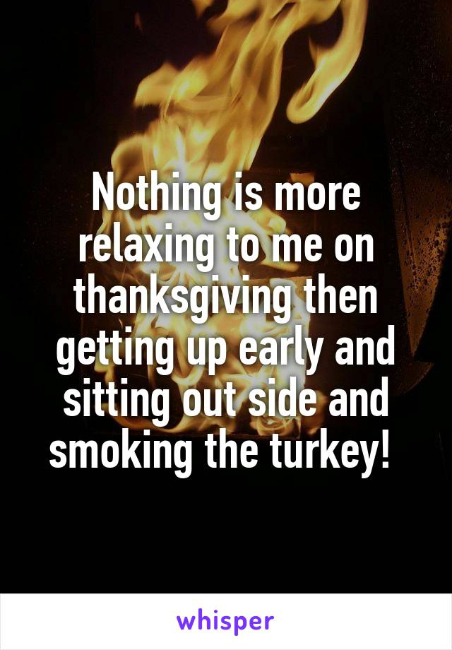 Nothing is more relaxing to me on thanksgiving then getting up early and sitting out side and smoking the turkey!