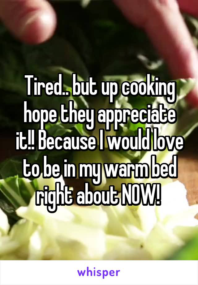 Tired.. but up cooking hope they appreciate it!! Because I would love to be in my warm bed right about NOW!
