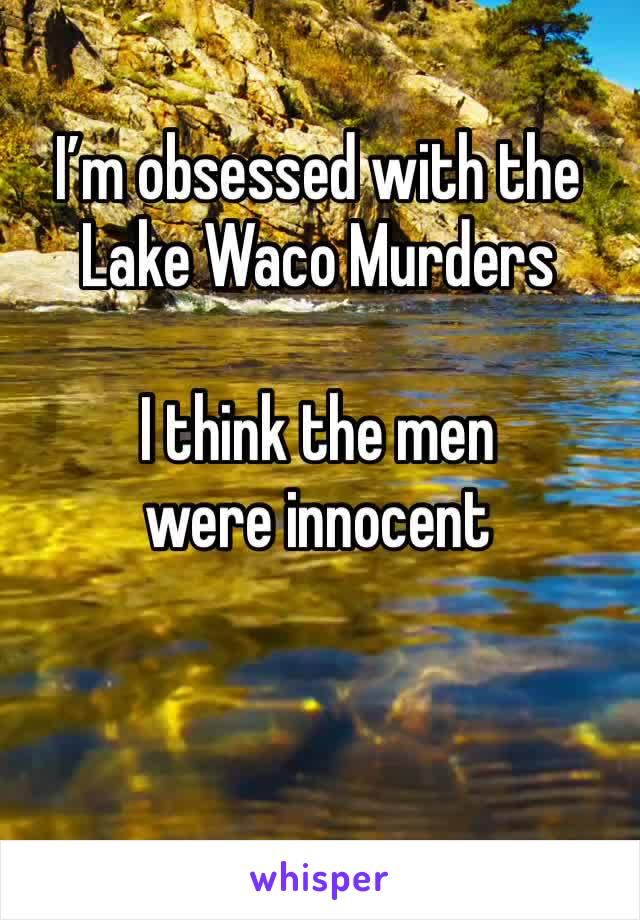 I'm obsessed with the Lake Waco Murders  I think the men were innocent