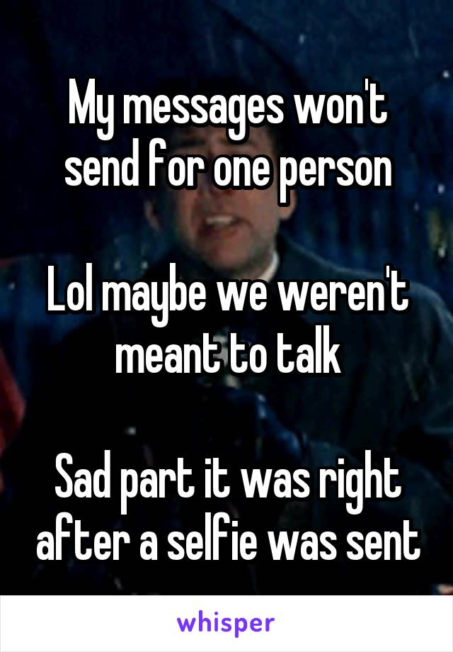 My messages won't send for one person  Lol maybe we weren't meant to talk  Sad part it was right after a selfie was sent