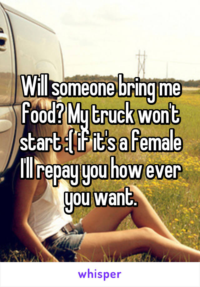 Will someone bring me food? My truck won't start :( if it's a female I'll repay you how ever you want.