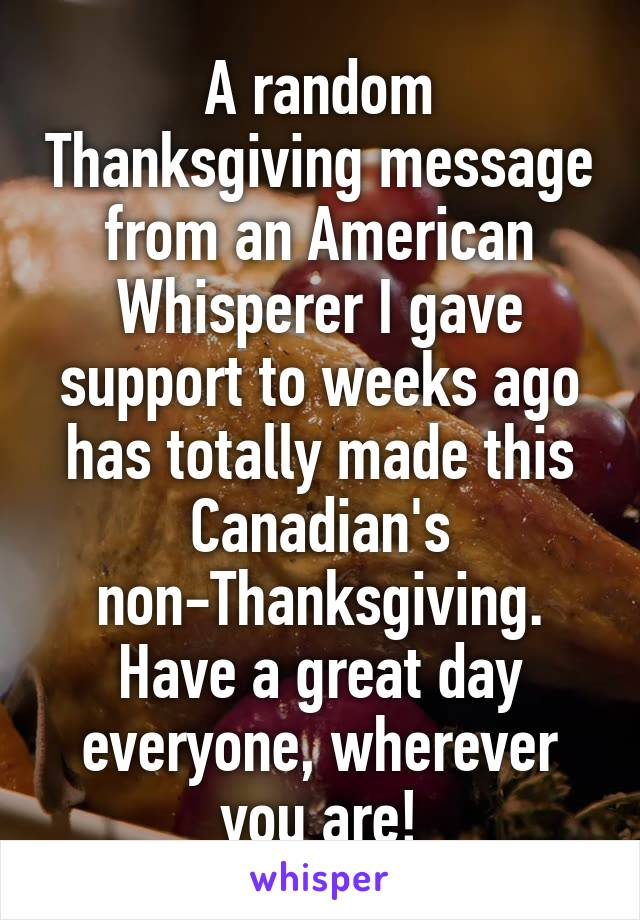 A random Thanksgiving message from an American Whisperer I gave support to weeks ago has totally made this Canadian's non-Thanksgiving. Have a great day everyone, wherever you are!