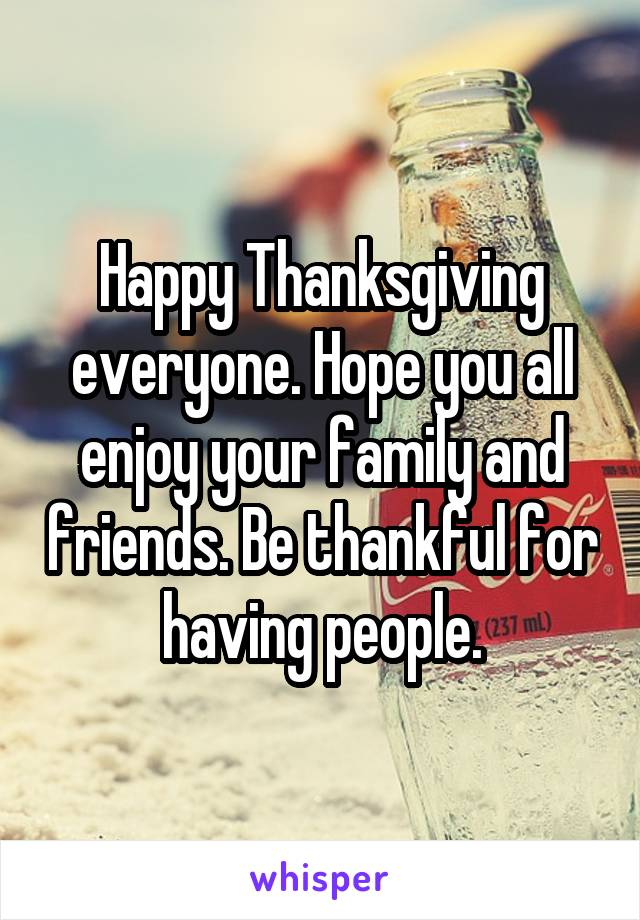Happy Thanksgiving everyone. Hope you all enjoy your family and friends. Be thankful for having people.