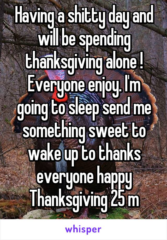Having a shitty day and will be spending thanksgiving alone ! Everyone enjoy. I'm going to sleep send me something sweet to wake up to thanks everyone happy Thanksgiving 25 m