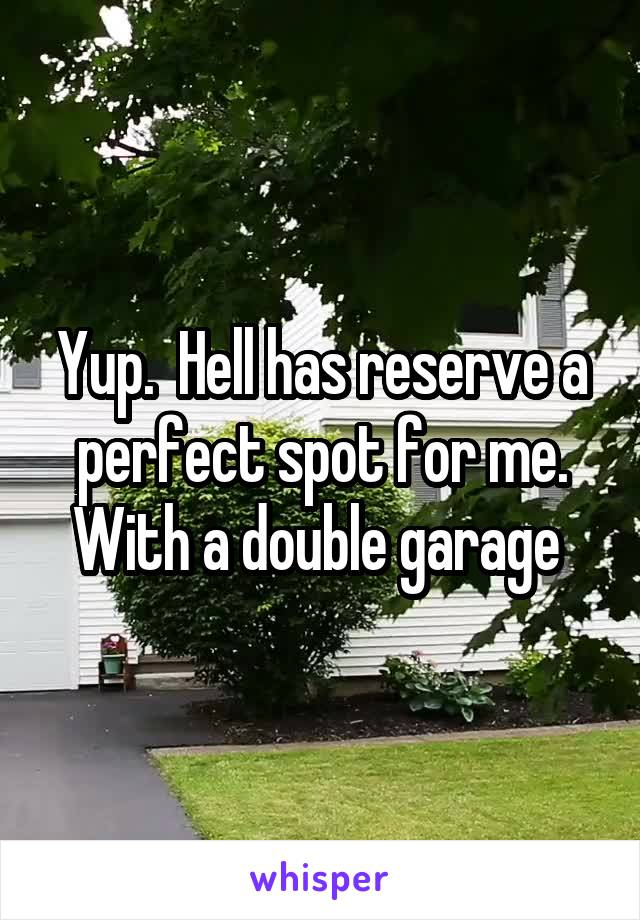 Yup.  Hell has reserve a perfect spot for me. With a double garage