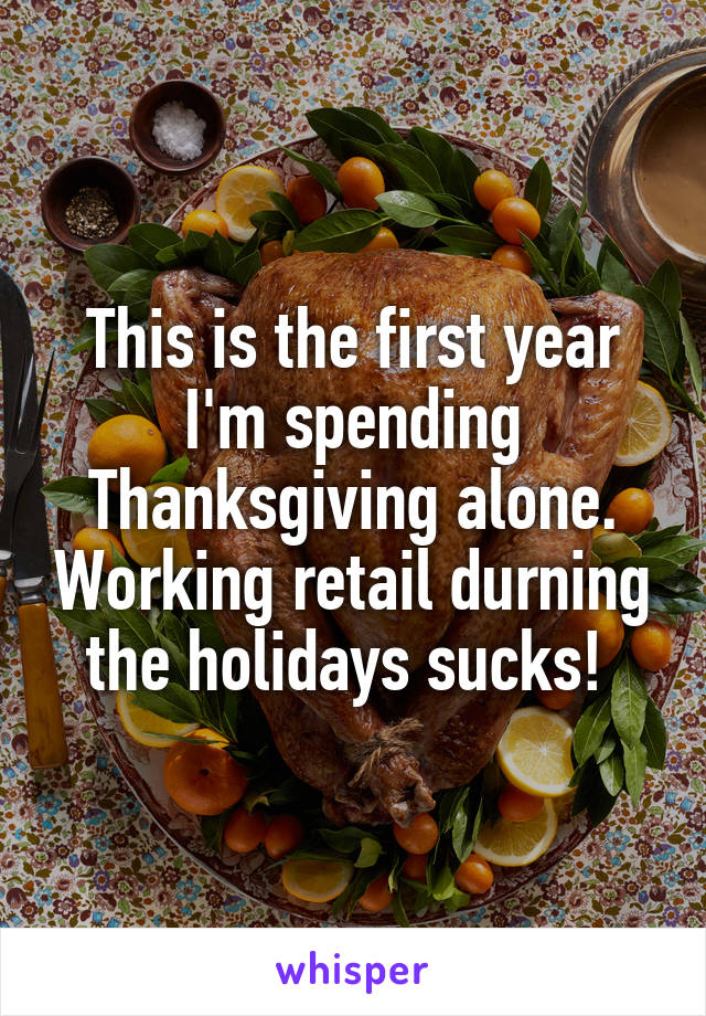 This is the first year I'm spending Thanksgiving alone. Working retail durning the holidays sucks!