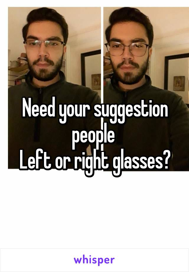 Need your suggestion people  Left or right glasses?