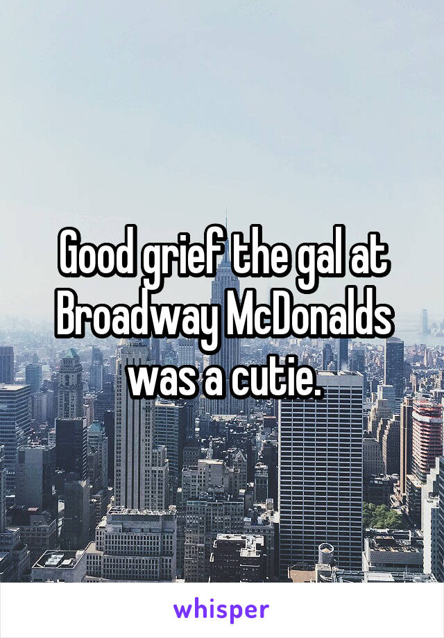 Good grief the gal at Broadway McDonalds was a cutie.