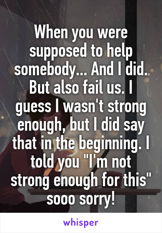 """When you were supposed to help somebody... And I did. But also fail us. I guess I wasn't strong enough, but I did say that in the beginning. I told you """"I'm not strong enough for this"""" sooo sorry!"""