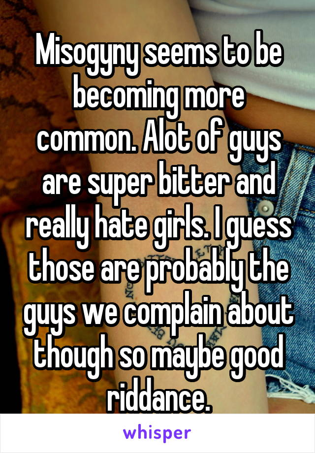 Misogyny seems to be becoming more common. Alot of guys are super bitter and really hate girls. I guess those are probably the guys we complain about though so maybe good riddance.