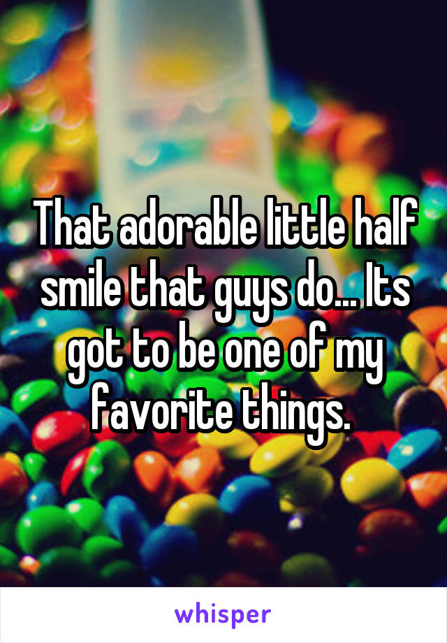 That adorable little half smile that guys do... Its got to be one of my favorite things.
