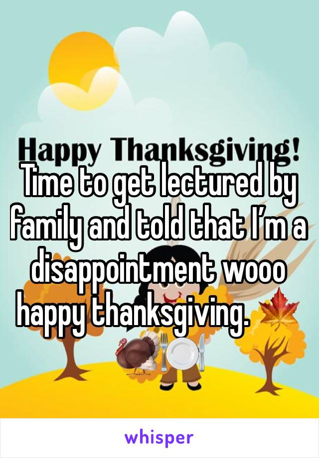Time to get lectured by family and told that I'm a disappointment wooo happy thanksgiving. 🍁🦃🍽
