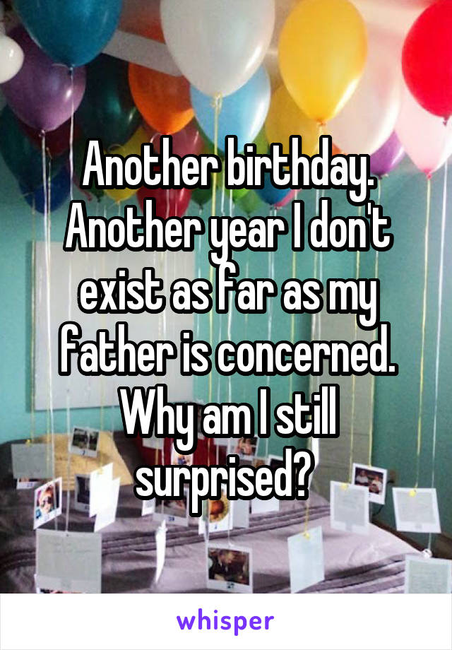 Another birthday. Another year I don't exist as far as my father is concerned. Why am I still surprised?
