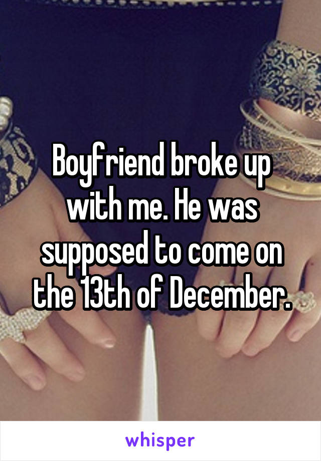 Boyfriend broke up with me. He was supposed to come on the 13th of December.