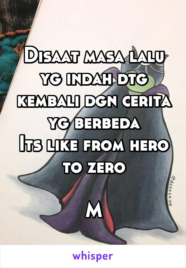 Disaat masa lalu yg indah dtg kembali dgn cerita yg berbeda Its like from hero to zero  M