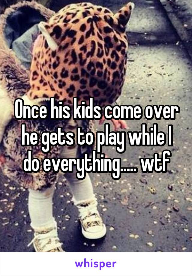 Once his kids come over he gets to play while I do everything..... wtf