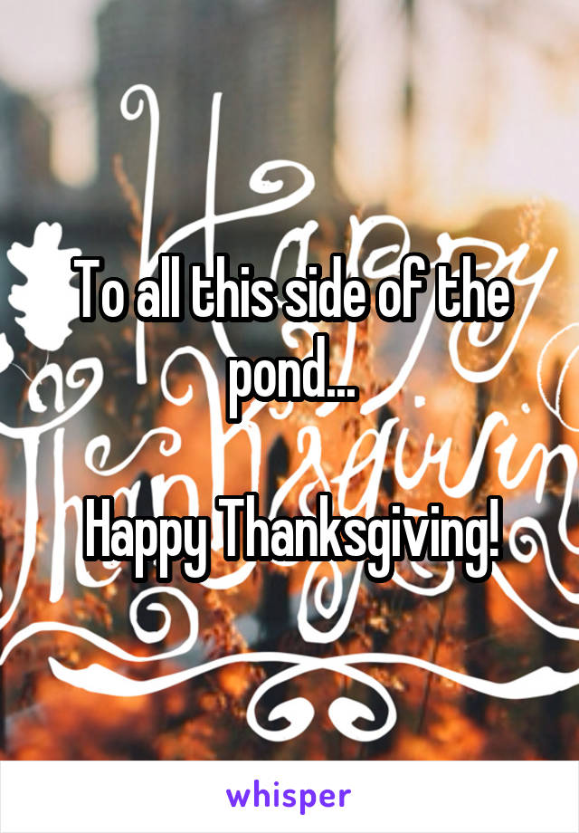 To all this side of the pond...  Happy Thanksgiving!