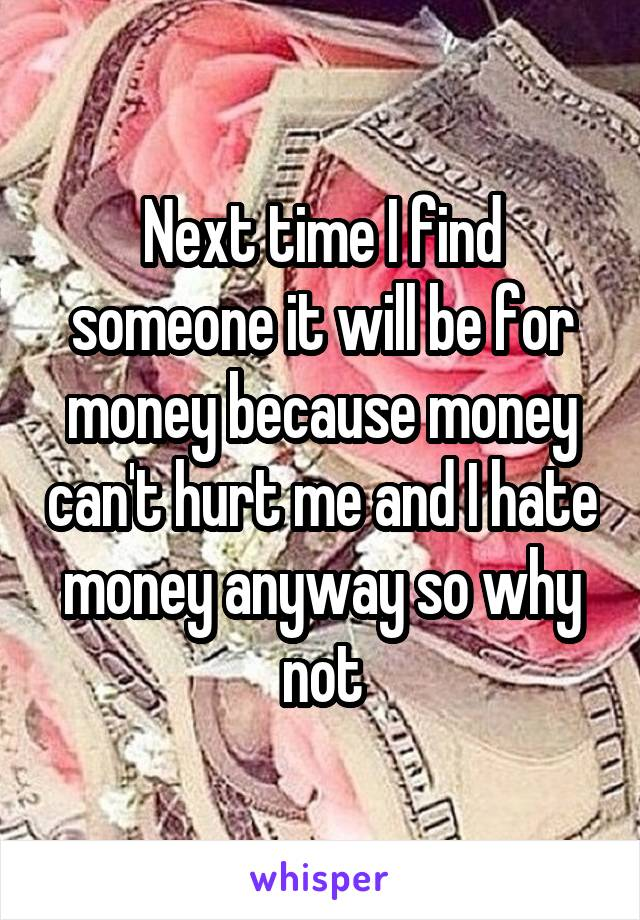 Next time I find someone it will be for money because money can't hurt me and I hate money anyway so why not