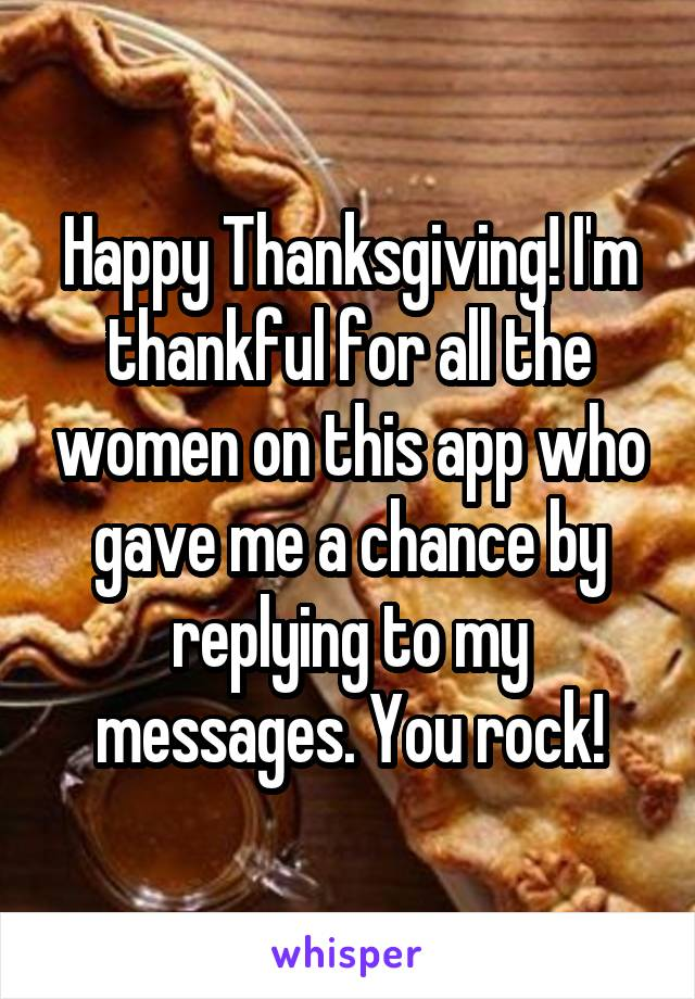 Happy Thanksgiving! I'm thankful for all the women on this app who gave me a chance by replying to my messages. You rock!