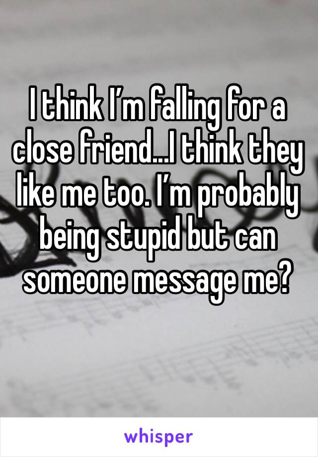 I think I'm falling for a close friend...I think they like me too. I'm probably being stupid but can someone message me?