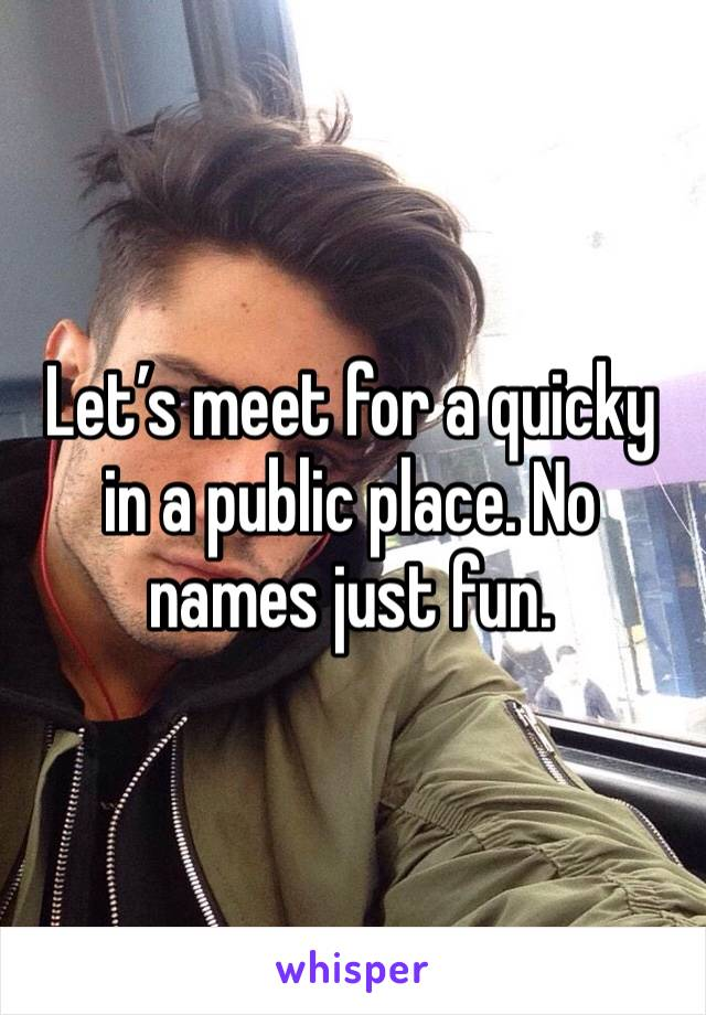 Let's meet for a quicky in a public place. No names just fun.