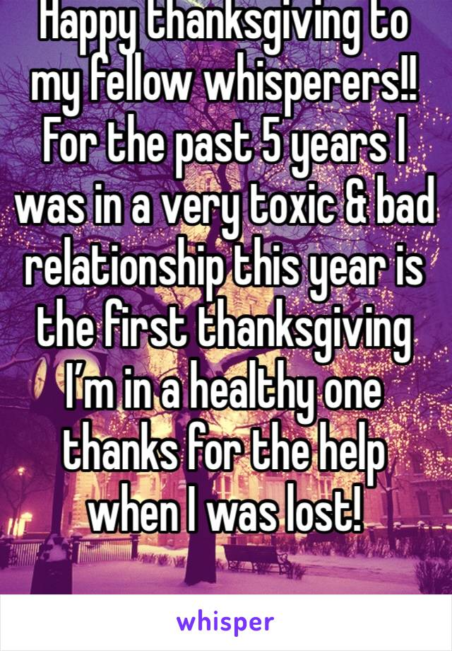 Happy thanksgiving to my fellow whisperers!! For the past 5 years I was in a very toxic & bad relationship this year is the first thanksgiving I'm in a healthy one thanks for the help when I was lost!