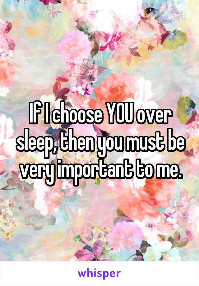If I choose YOU over sleep, then you must be very important to me.