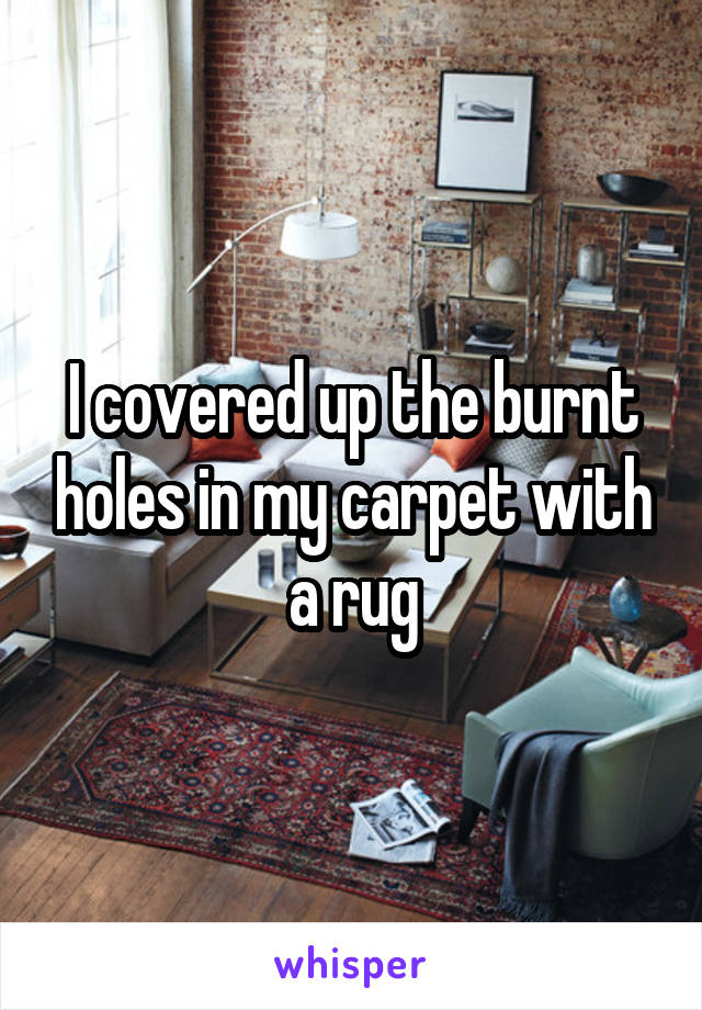 I covered up the burnt holes in my carpet with a rug