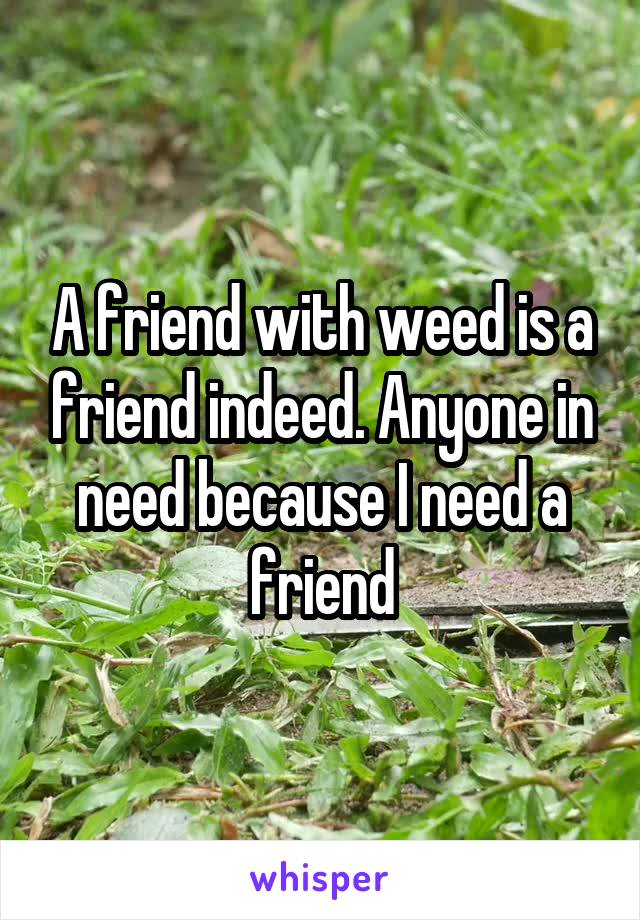 A friend with weed is a friend indeed. Anyone in need because I need a friend
