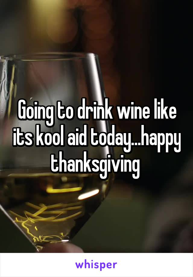 Going to drink wine like its kool aid today...happy thanksgiving