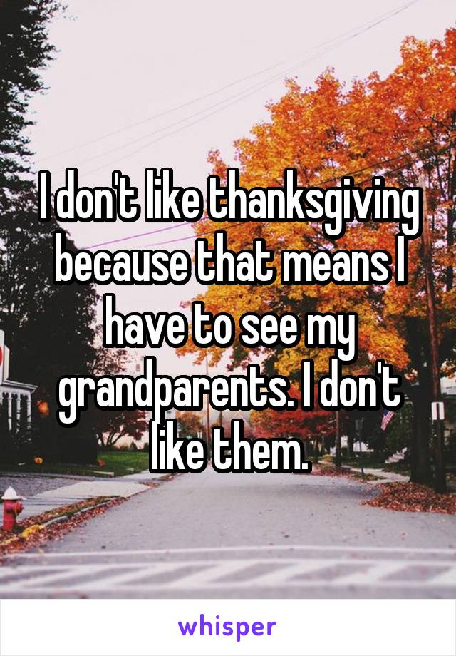 I don't like thanksgiving because that means I have to see my grandparents. I don't like them.