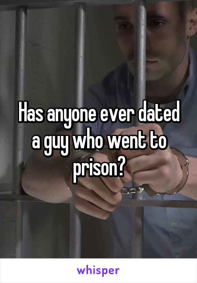 Has anyone ever dated a guy who went to prison?