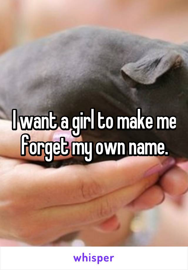 I want a girl to make me forget my own name.