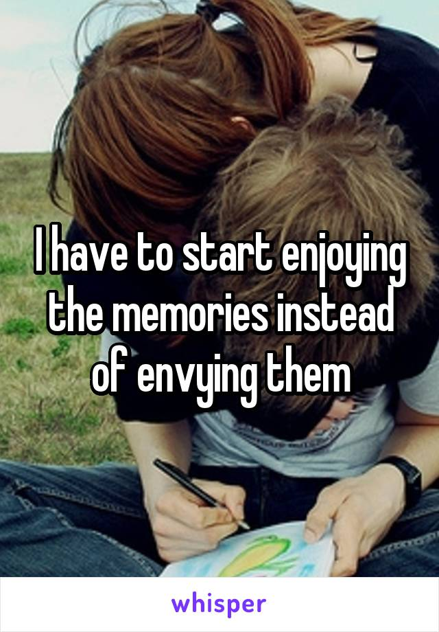 I have to start enjoying the memories instead of envying them