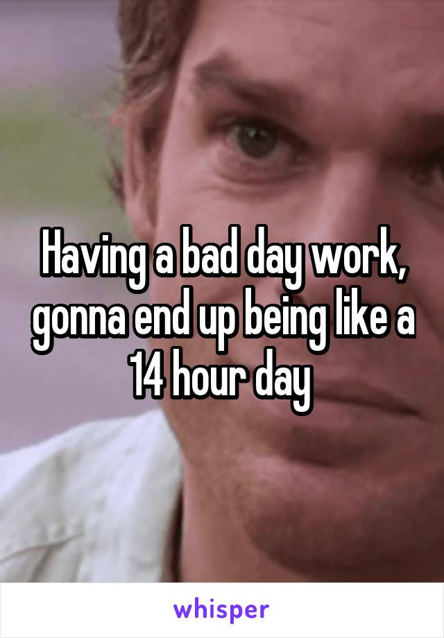 Having a bad day work, gonna end up being like a 14 hour day
