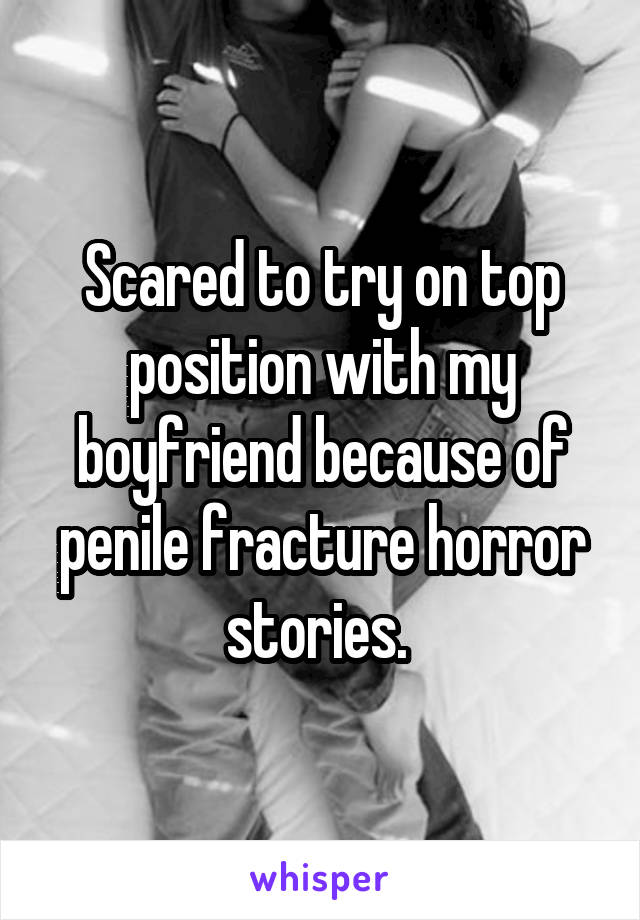 Scared to try on top position with my boyfriend because of penile fracture horror stories.