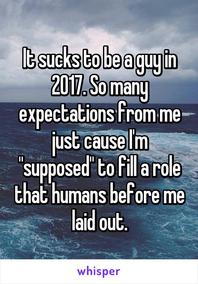 "It sucks to be a guy in 2017. So many expectations from me just cause I'm ""supposed"" to fill a role that humans before me laid out."
