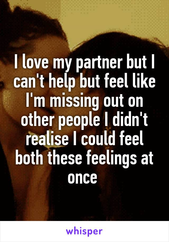 I love my partner but I can't help but feel like I'm missing out on other people I didn't realise I could feel both these feelings at once