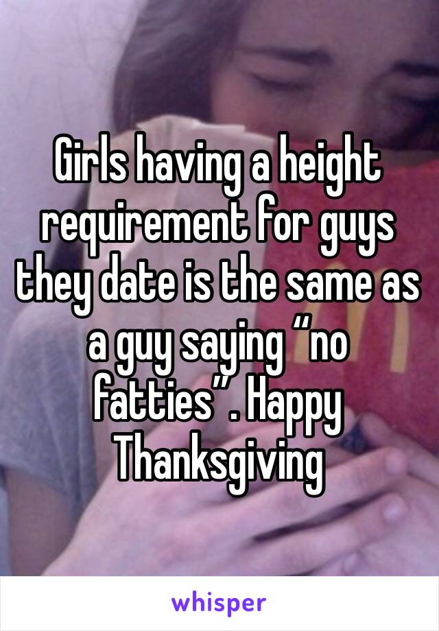"""Girls having a height requirement for guys they date is the same as a guy saying """"no fatties"""". Happy Thanksgiving"""