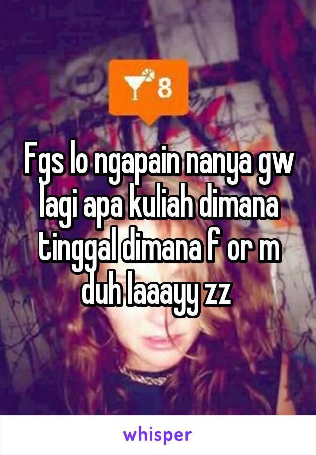 Fgs lo ngapain nanya gw lagi apa kuliah dimana tinggal dimana f or m duh laaayy zz