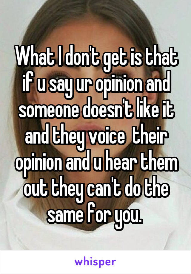 What I don't get is that if u say ur opinion and someone doesn't like it and they voice  their opinion and u hear them out they can't do the same for you.
