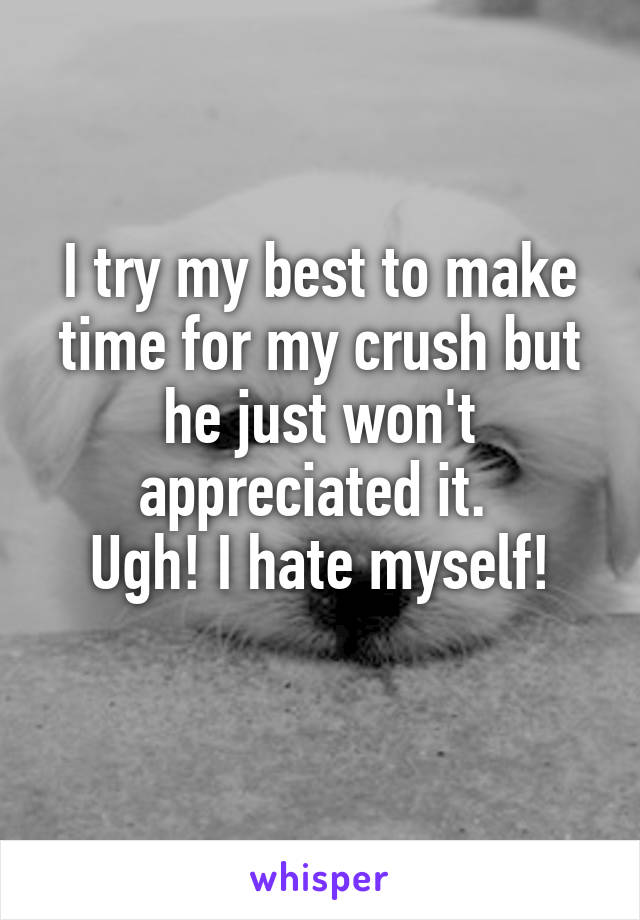I try my best to make time for my crush but he just won't appreciated it.  Ugh! I hate myself!