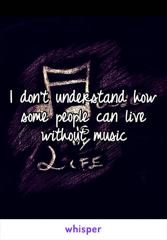 I don't understand how some people can live without music