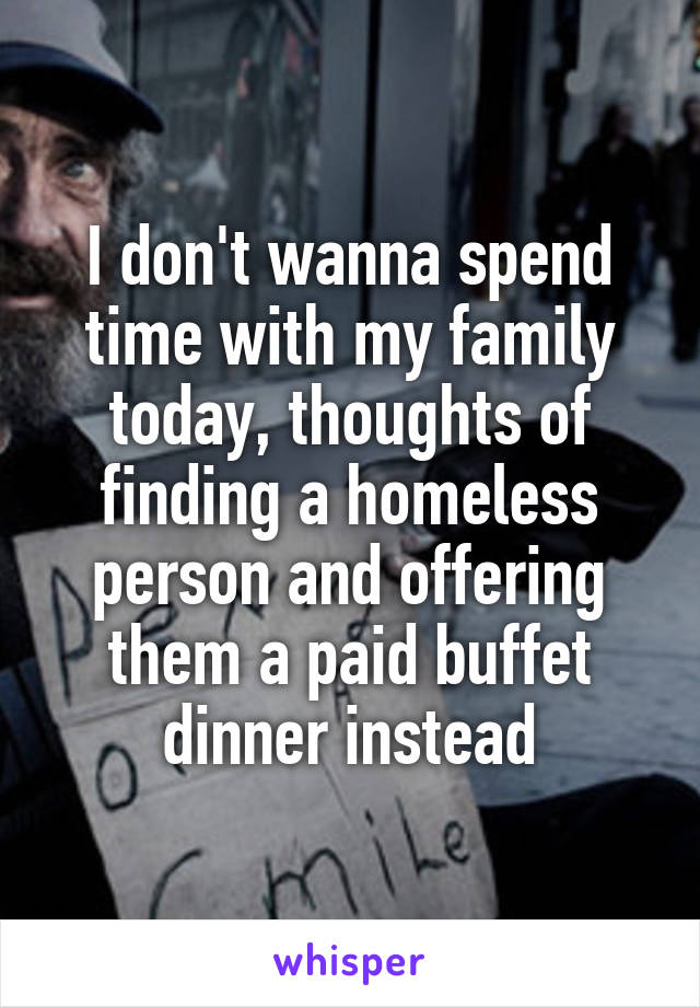 I don't wanna spend time with my family today, thoughts of finding a homeless person and offering them a paid buffet dinner instead
