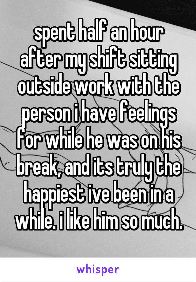 spent half an hour after my shift sitting outside work with the person i have feelings for while he was on his break, and its truly the happiest ive been in a while. i like him so much.