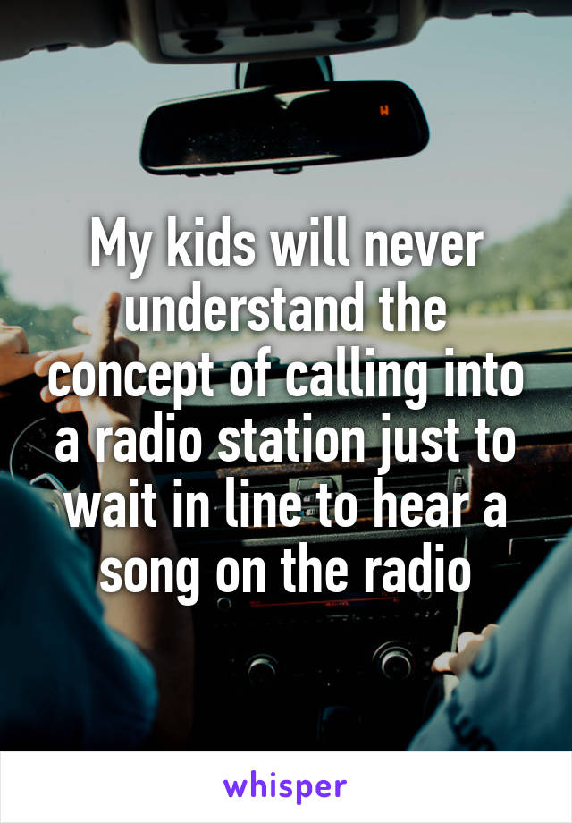 My kids will never understand the concept of calling into a radio station just to wait in line to hear a song on the radio