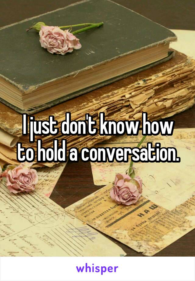 I just don't know how to hold a conversation.