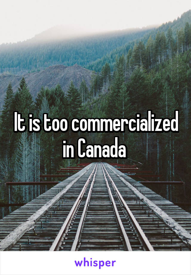 It is too commercialized in Canada