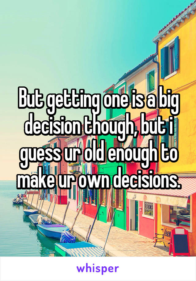 But getting one is a big decision though, but i guess ur old enough to make ur own decisions.